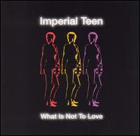 Imperial Teen - What Is Not to Love