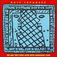 Half Japanese - We Are They Who Ache With Amorous Love