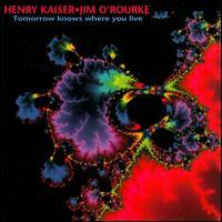 Henry Kaiser & Jim O'Rourke - Tomorrow Knows Where You Live