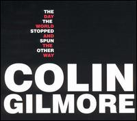 Colin Gilmore - The Day the World Stopped and Spun the Other Way