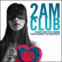 2AM Club - What Did You Think Was Going to Happen?