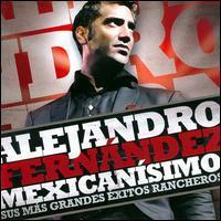 Alejandro Fernandez - Mexicanisimo: Sus Mas Grandes Exitos Rancheros [Bonus Tracks]