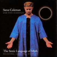 Steve Coleman & Five Elements - The Sonic Language of Myth: Believing, Learning, Knowing