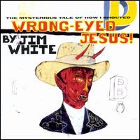 Jim White - Wrong-Eyed Jesus! (Mysterious Tale of How I Shouted)