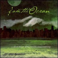 I Am the Ocean - ...And Your City Needs Swallowing