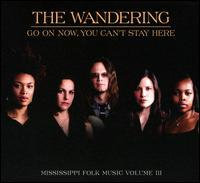 The Wandering - Go On Now, You Can't Stay Here: Mississippi Folk Music, Vol. 3