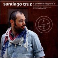 Santiago Cruz - A Quien Corresponda, Cartas Abiertas Y Otros Asuntos De La Correspondencia